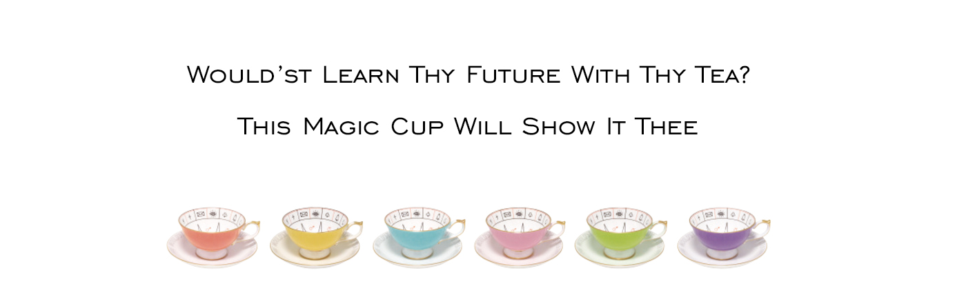 Would'st learn thy future with thy tea? This magic cup will show it thee
